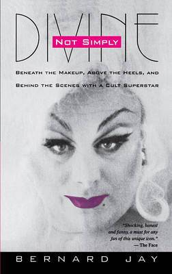 Not Simply Divine: Beneath the Make-up, above the Heels and behind the Scenes with a Cult Superstar
