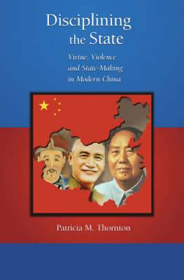 Disciplining the State: Virtue, Violence and State-Making in Modern China