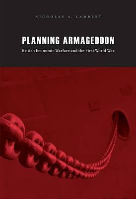 Planning Armageddon: British Economic Warfare and the First World War