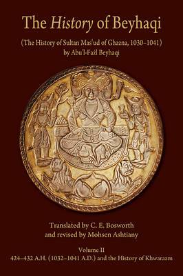 The History of Beyhaqi: The History of Sultan Mas'ud of Ghazna, 1030-1041: v. II: Translation of Years 424-432 A.H. (1032-1041 A.D.) and the History of Khwarazm
