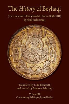 The History of Beyhaqi: The History of Sultan Mas'ud of Ghazna, 1030-1041: v. III: Commentary, Bibliography, and Index