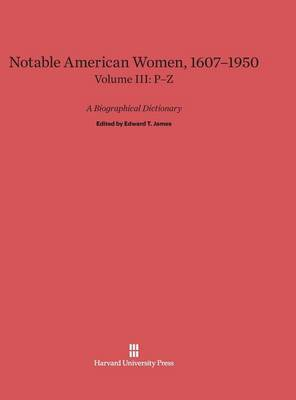 Notable American Women: A Biographical Dictionary, Volume III: 1607-1950, P-Z