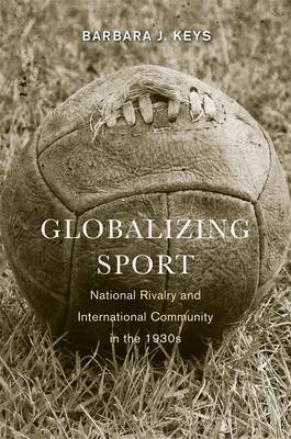 Globalizing Sport: National Rivalry and International Community in the 1930s