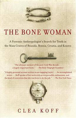 The Bone Woman: A Forensic Anthropologist's Search for Truth in Rwanda, Bosnia, and Kosovo