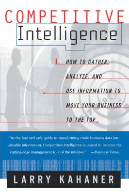 Competitive Intelligence: From Black Ops to Boardrooms - How Businesses Gather, Analyze and Use Information to Succeed in the Global Marketplace