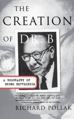 The Creation of Dr B: A Biography of Bruno Bettelheim