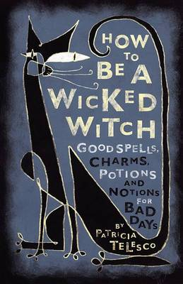How to be a Wicked Witch: Good Spells, Charms, Potions, and Notions for Bad Days