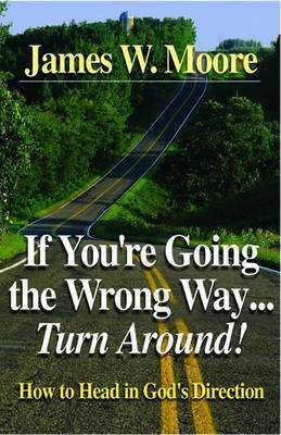 If You're Going the Wrong Way...Turn Around: How to Head in God's Direction