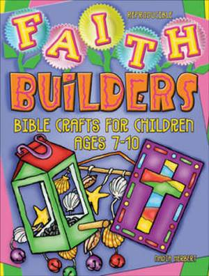 Faith Builders: Bible Crafts for Children Ages 7-10