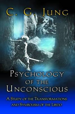 Psychology of the Unconscious: A Study of the Transformations and Symbolisms of the Libido