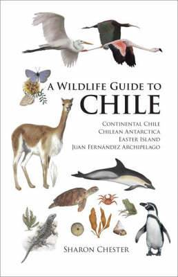 A Wildlife Guide to Chile: Continental Chile, Chilean Antarctica, Easter Island, Juan Fernandez Archipelago
