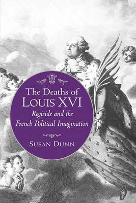 The Deaths of Louis XVI: Regicide and the French Political Imagination