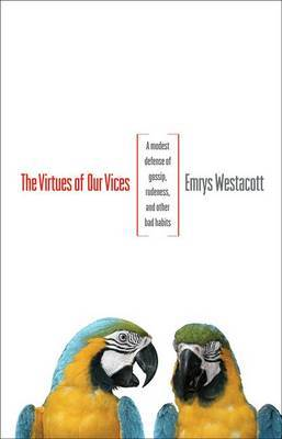 The Virtues of Our Vices: A Modest Defense of Gossip, Rudeness, and Other Bad Habits