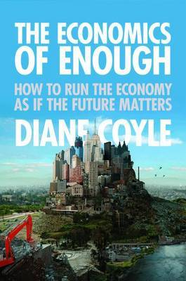 The Economics of Enough: How to Run the Economy as If the Future Matters