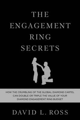 The Engagement Ring Secrets: How the Crumbling of the Global Diamond Cartel Can Double or Triple the Value of Your Diamond Engagement Ring Budget