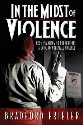 In the Midst of Violence: From Planning to Prevention: A Guide to Workplace Violence