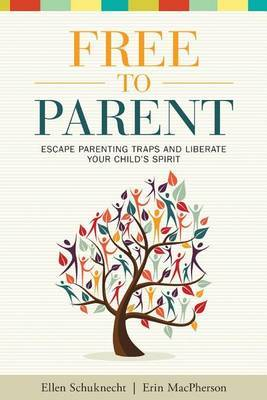 Free to Parent: Escape Parenting Traps and Liberate Your Child's Spirit