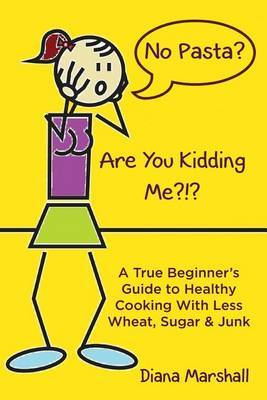 No Pasta? Are You Kidding Me?!?: A True Beginner's Guide to Healthy Cooking with Less Wheat, Sugar & Junk