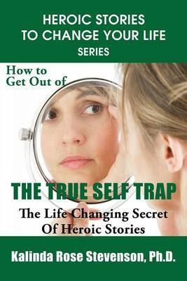 How to Get Out of the True Self Trap: The Life Changing Secret of Heroic Stories