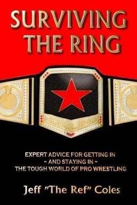 Surviving the Ring: Expert Advice for Getting in and Staying in the Tough World of Pro Wrestling