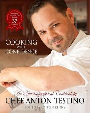 Chef Anton Testino's Cooking with Confidence: An Autobiographical Cookbook
