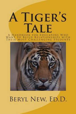 A Tiger's Tale: A Handbook for Educators Who Want to Build Relationships with Their Most Challenging Students