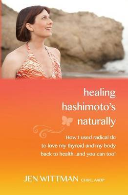Healing Hashimoto's Naturally: How I Used Radical TLC to Love My Thyroid and My Body Back to Health...and You Can Too!