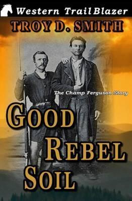 Good Rebel Soil: The Champ Ferguson Story