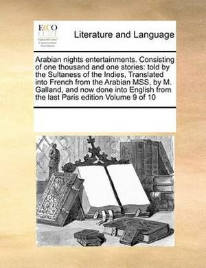 Arabian Nights Entertainments. Consisting of One Thousand and One Stories: Told by the Sultaness of the Indies, Translated Into French from the Arabian Mss, by M. Galland, and Now Done Into English from the Last Paris Edition Volume 9 of 10