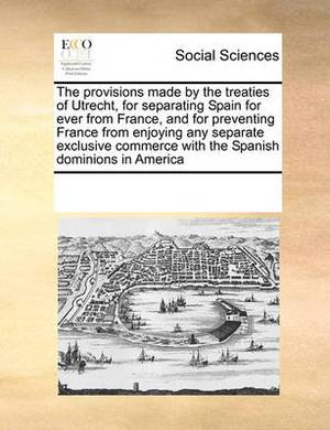 The Provisions Made by the Treaties of Utrecht, for Separating Spain for Ever from France, and for Preventing France from Enjoying Any Separate Exclusive Commerce with the Spanish Dominions in America