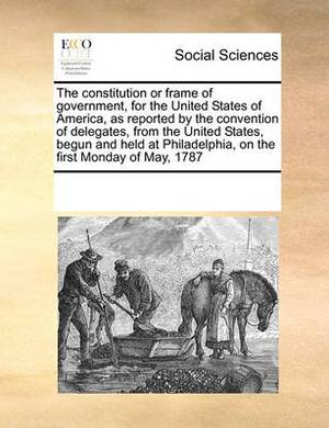 The Constitution or Frame of Government, for the United States of America, as Reported by the Convention of Delegates, from the United States, Begun and Held at Philadelphia, on the First Monday of May, 1787