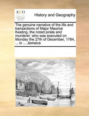 The Genuine Narrative of the Life and Transactions of Major Maurice Keating, the Noted Pirate and Murderer, Who Was Executed on Monday the 27th of December, 1784, ... in ... Jamaica