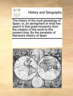 The History of the Royal Genealogy of Spain: Or, an Abridgment of What Has Pass'd in That Great Monarchy from the Creation of the World to This Present Time: By the Translator of Mariana's History of Spain