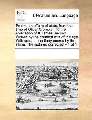 Poems on Affairs of State, from the Time of Oliver Cromwell, to the Abdication of K James Second Written by the Greatest Wits of the Age with Some Miscellany Poems by the Same: The Sixth Ed Corrected V 1 of 1