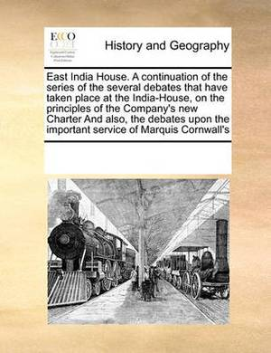 East India House. a Continuation of the Series of the Several Debates That Have Taken Place at the India-House, on the Principles of the Company's New Charter and Also, the Debates Upon the Important Service of Marquis Cornwall's