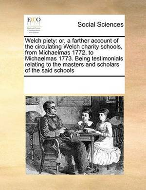 Welch Piety: Or, a Farther Account of the Circulating Welch Charity Schools, from Michaelmas 1772, to Michaelmas 1773. Being Testimonials Relating to the Masters and Scholars of the Said Schools