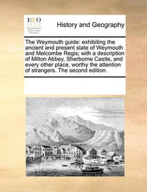The Weymouth Guide: Exhibiting the Ancient and Present State of Weymouth and Melcombe Regis; With a Description of Milton Abbey, Sherborne Castle, and Every Other Place, Worthy the Attention of Strangers. the Second Edition.