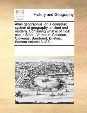 Atlas Geographus: Or, a Compleat System of Geography, Ancient and Modern. Containing What Is of Most Use in Bleau, Verenius, Cellarius, Cluverius, Baudrand, Brietius, Sanson Volume 3 of 5