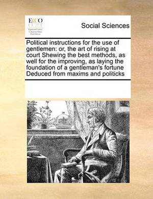 Political Instructions for the Use of Gentlemen: Or, the Art of Rising at Court Shewing the Best Methods, as Well for the Improving, as Laying the Foundation of a Gentleman's Fortune Deduced from Maxims and Politicks