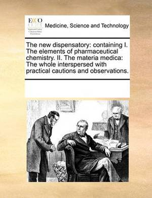 The New Dispensatory: Containing I. the Elements of Pharmaceutical Chemistry. II. the Materia Medica: The Whole Interspersed with Practical Cautions and Observations.