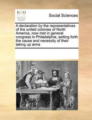 A Declaration by the Representatives of the United Colonies of North America, Now Met in General Congress in Philadelphia, Setting Forth the Cause and Necessity of Their Taking Up Arms