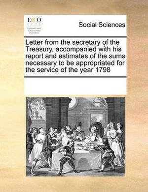 Letter from the Secretary of the Treasury, Accompanied with His Report and Estimates of the Sums Necessary to Be Appropriated for the Service of the Year 1798