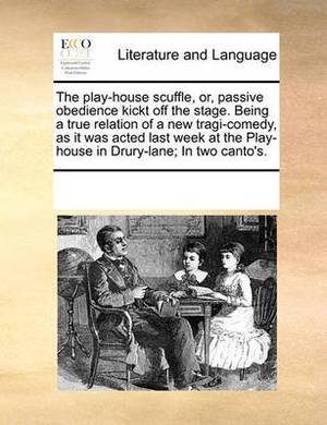 The Play-House Scuffle, Or, Passive Obedience Kickt Off the Stage. Being a True Relation of a New Tragi-Comedy, as It Was Acted Last Week at the Play-House in Drury-Lane; In Two Canto's.