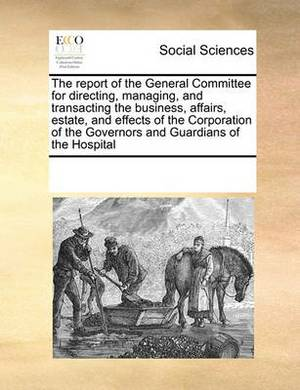 The Report of the General Committee for Directing, Managing, and Transacting the Business, Affairs, Estate, and Effects of the Corporation of the Governors and Guardians of the Hospital