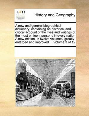 A New and General Biographical Dictionary; Containing an Historical and Critical Account of the Lives and Writings of the Most Eminent Persons in Every Nation a New Edition, in Twelve Volumes, Greatly Enlarged and Improved. .. Volume 3 of 12