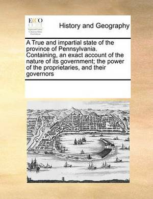 A True and Impartial State of the Province of Pennsylvania. Containing, an Exact Account of the Nature of Its Government; The Power of the Proprietaries, and Their Governors
