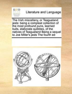 The Irish Miscellany, or Teagueland Jests: Being a Compleat Collection of the Most Profound Puns, Learned Bulls, Elaborate Quibbles, of the Natives of Teagueland Being a Sequel to Joe Miller's Jests the Fourth Ed