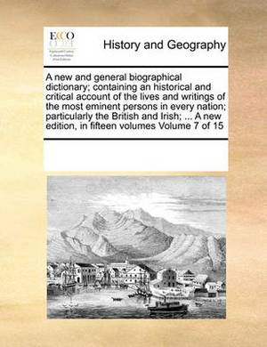 A New and General Biographical Dictionary; Containing an Historical and Critical Account of the Lives and Writings of the Most Eminent Persons in Every Nation; Particularly the British and Irish; ... a New Edition, in Fifteen Volumes Volume 7 of 15