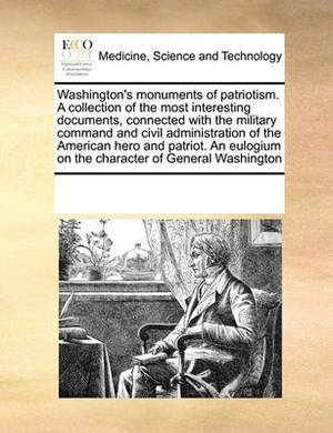 Washington's Monuments of Patriotism. a Collection of the Most Interesting Documents, Connected with the Military Command and Civil Administration of the American Hero and Patriot. an Eulogium on the Character of General Washington