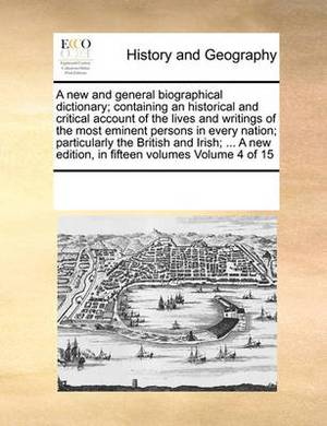 A New and General Biographical Dictionary; Containing an Historical and Critical Account of the Lives and Writings of the Most Eminent Persons in Every Nation; Particularly the British and Irish; ... a New Edition, in Fifteen Volumes Volume 4 of 15